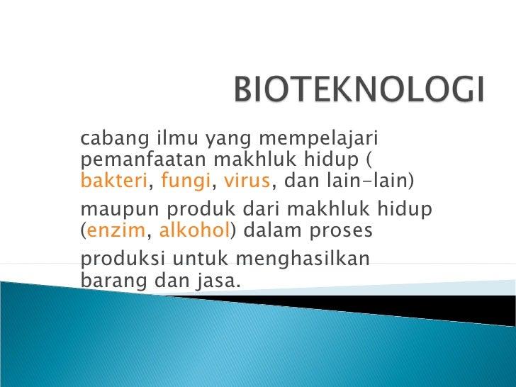 cabang ilmu yang mempelajaripemanfaatan makhluk hidup (bakteri, fungi, virus, dan lain-lain)maupun produk dari makhluk hid...