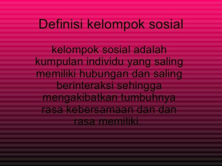 Definisi kelompok sosial kelompok sosial adalah kumpulan individu yang saling memiliki hubungan dan saling berinteraksi se...