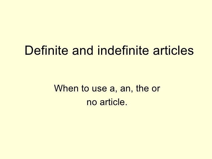 Definite and indefinite articles When to use a, an, the or  no article.