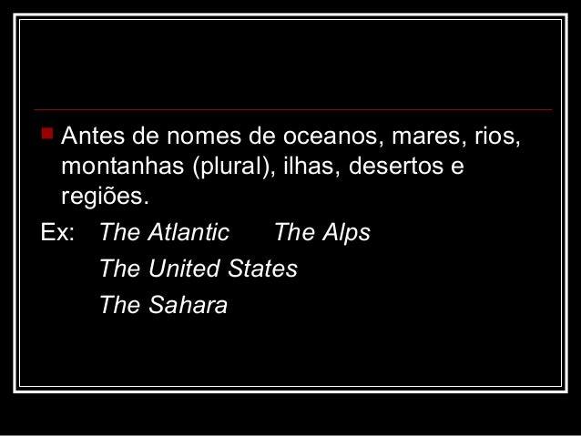  Antes de nomes de oceanos, mares, rios, montanhas (plural), ilhas, desertos e regiões. Ex: The Atlantic The Alps The Uni...