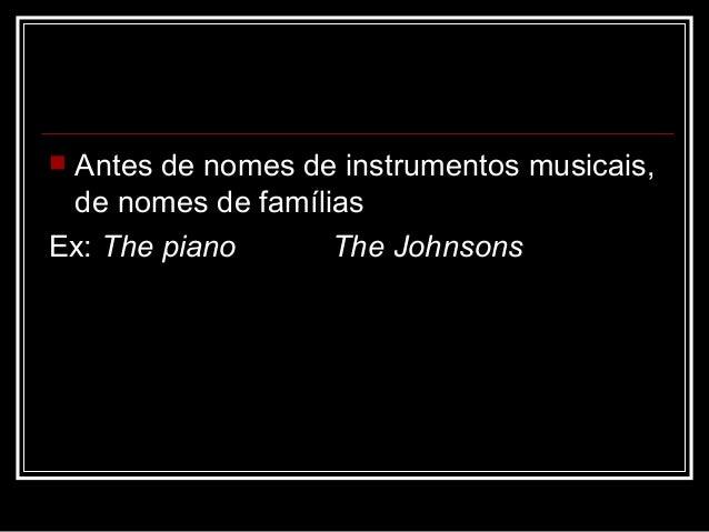  Antes de nomes de instrumentos musicais, de nomes de famílias Ex: The piano The Johnsons