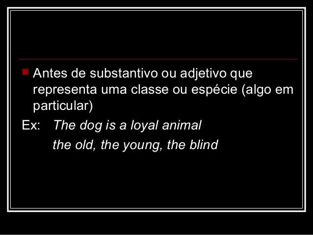  Antes de substantivo ou adjetivo que representa uma classe ou espécie (algo em particular) Ex: The dog is a loyal animal...