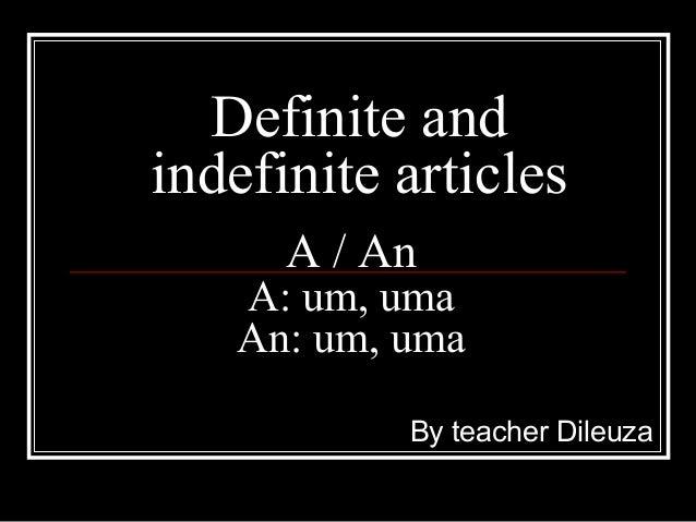 Definite and indefinite articles By teacher Dileuza A / An A: um, uma An: um, uma