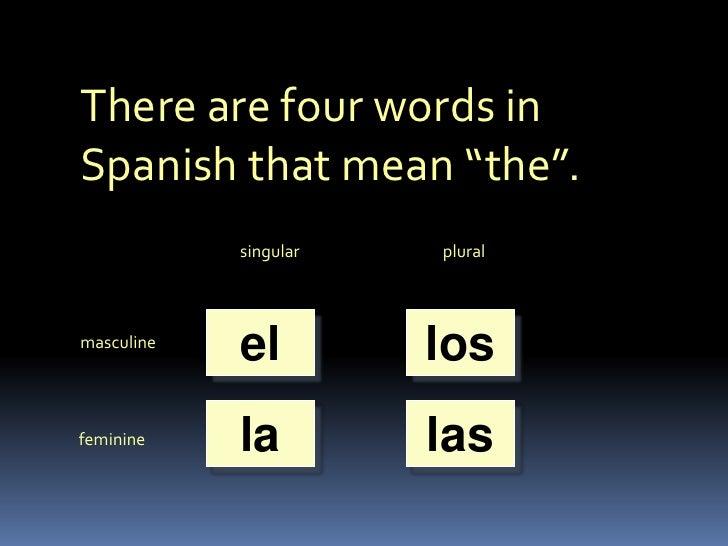 "There are four words in Spanish that mean ""the"".<br />singular<br />plural<br />el<br />los<br />masculine<br />la<br />la..."