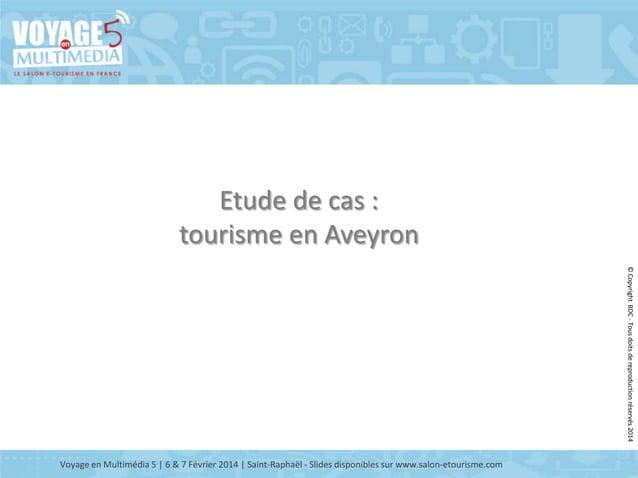Etude de cas : tourisme en Aveyron © Copyright BDC - Tous doits de reproduction réservés 2014  Voyage en Multimédia 5 | 6 ...