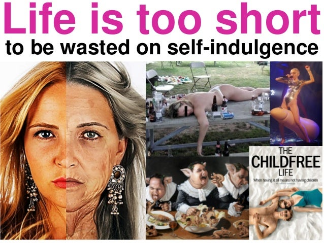 Life is too shortto be wasted on self-indulgence