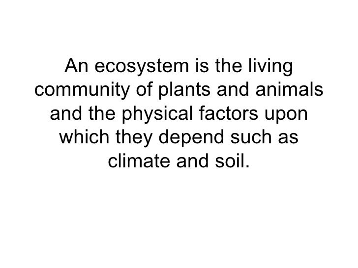 An ecosystem is the living community of plants and animals and the physical factors upon which they depend such as climate...