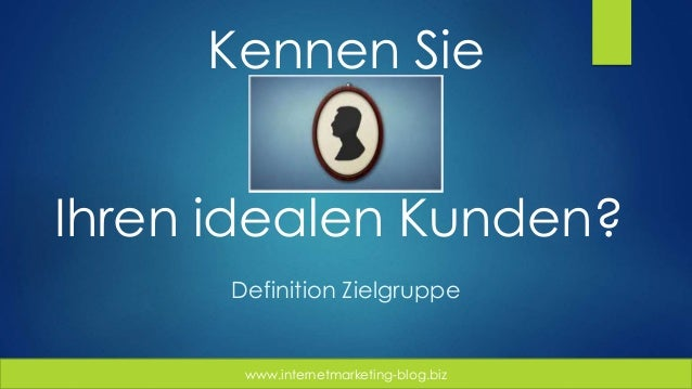 www.internetmarketing-blog.biz Kennen Sie Ihren idealen Kunden? Definition Zielgruppe