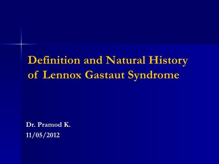 Definition and Natural Historyof Lennox Gastaut SyndromeDr. Pramod K.11/05/2012