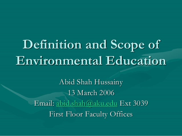Definition and Scope of Environmental Education Abid Shah Hussainy 13 March 2006 Email: abid.shah@aku.edu Ext 3039 First F...