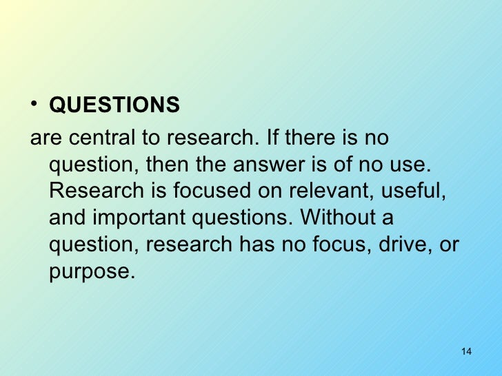 <ul><li>QUESTIONS   </li></ul><ul><li>are central to research. If there is no question, then the answer is of no use. Rese...