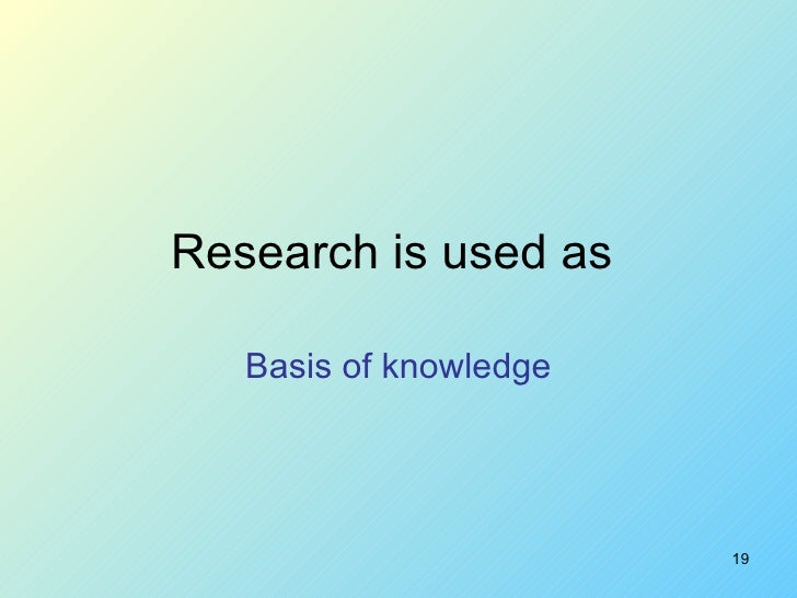 Research is used as  Basis of knowledge