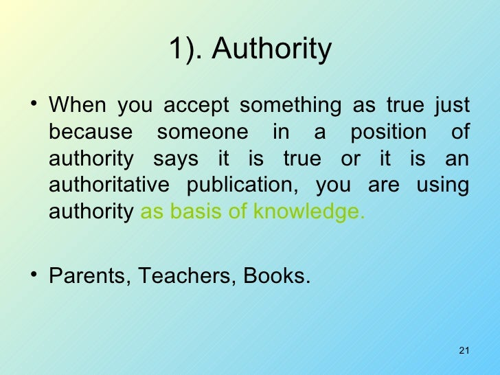 1). Authority <ul><li>When you accept something as true just because someone in a position of authority says it is true or...