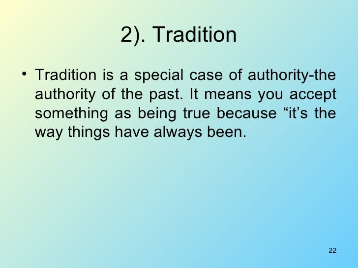 2). Tradition <ul><li>Tradition is a special case of authority-the authority of the past. It means you accept something as...