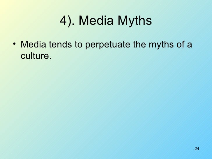 4). Media Myths <ul><li>Media tends to perpetuate the myths of a culture. </li></ul>