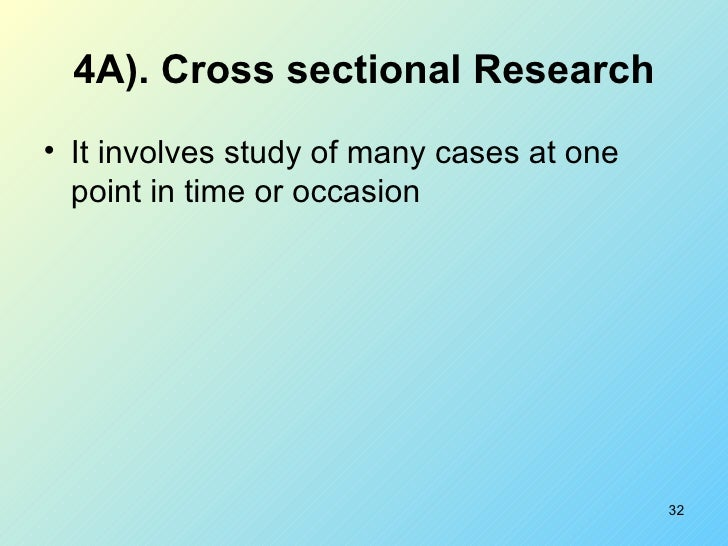 4A). Cross sectional Research <ul><li>It involves study of many cases at one point in time or occasion </li></ul>