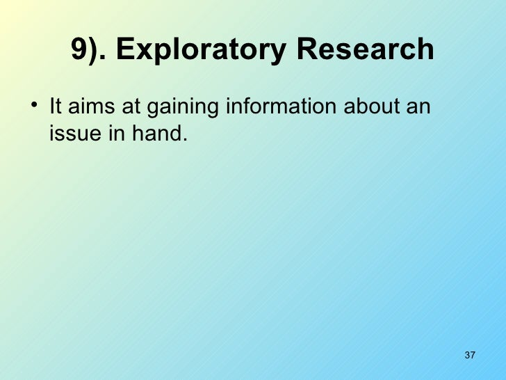 9). Exploratory Research <ul><li>It aims at gaining information about an issue in hand. </li></ul>