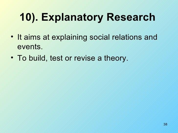 10).   Explanatory Research   <ul><li>It aims at explaining social relations and events. </li></ul><ul><li>To build, test ...