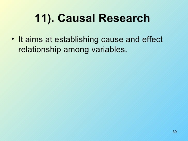 11). Causal Research   <ul><li>It aims at establishing cause and effect relationship among variables. </li></ul>