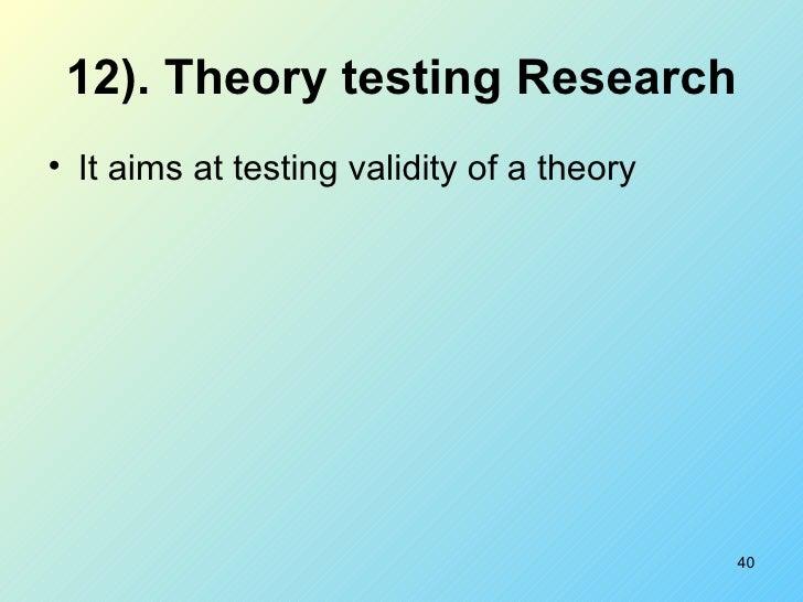 12). Theory testing Research <ul><li>It aims at testing validity of a theory </li></ul>