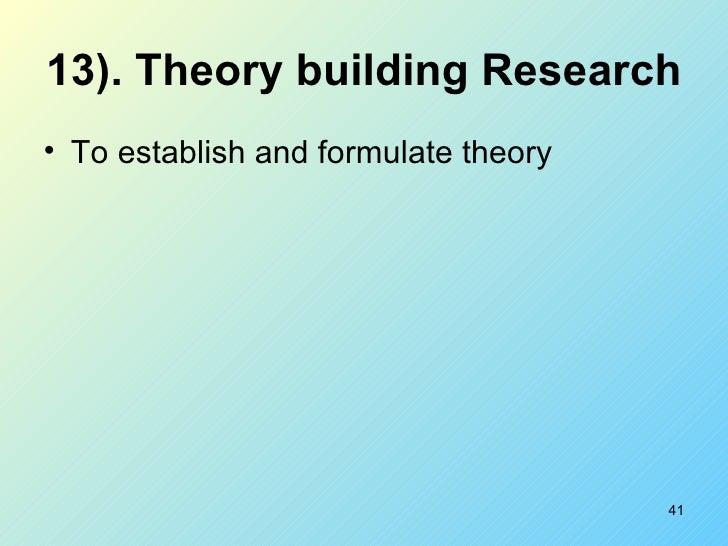 13). Theory building Research   <ul><li>To establish and formulate theory  </li></ul>