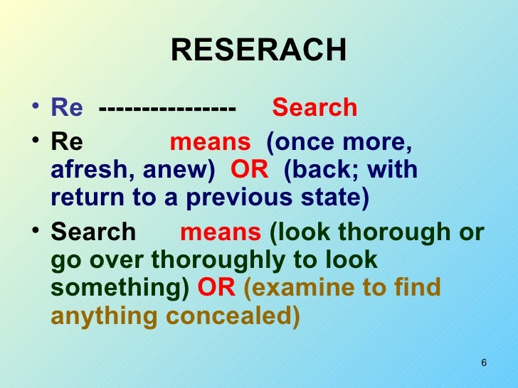 RESERACH <ul><li>Re  ----------------  Search </li></ul><ul><li>Re   means  (once more, afresh, anew)   OR  (back; with re...