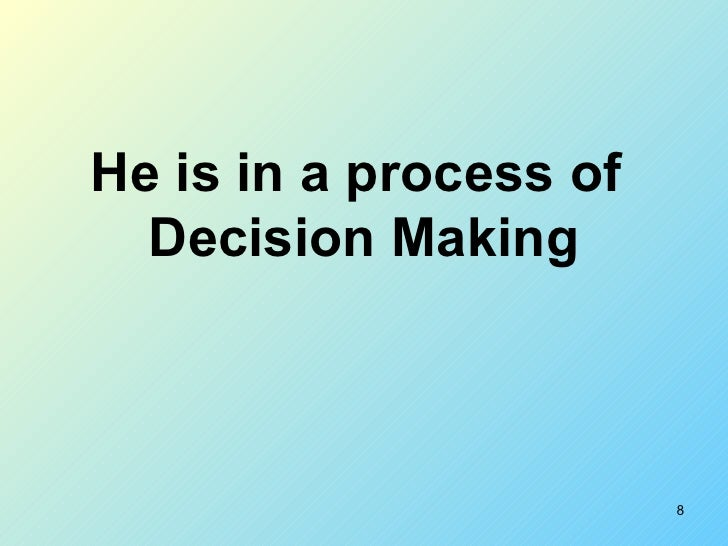 He is in a process of  Decision Making