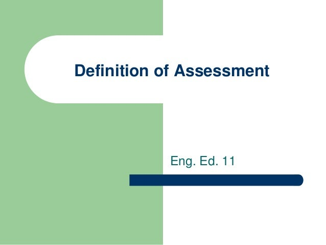 Definition Of Assessment Various definitions of assessment and the role it plays in teaching and learning assessment is the systematic basis for making inferences about the learning and development of students. definition of assessment
