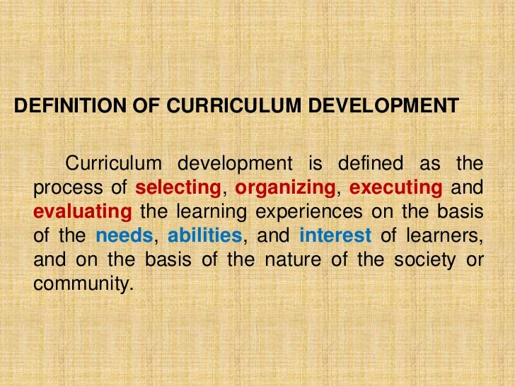 DEFINITION OF CURRICULUM DEVELOPMENT     Curriculum development is defined as the process of selecting, organizing, execut...
