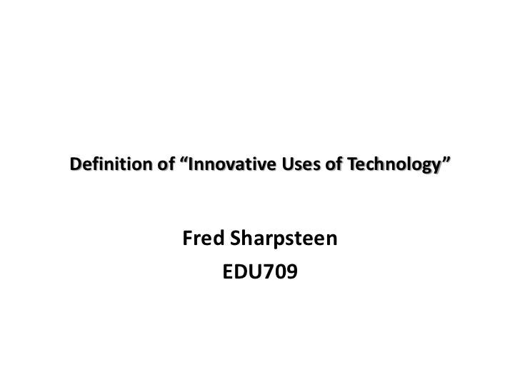 """Definition of """"Innovative Uses of Technology""""             Fred Sharpsteen                 EDU709"""