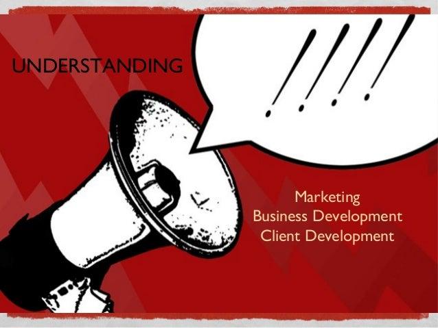 UNDERSTANDING                      Marketing                Business Development                 Client Development