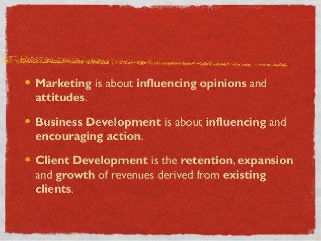 Marketing is about influencing opinions andattitudes.Business Development is about influencing andencouraging action.Clien...