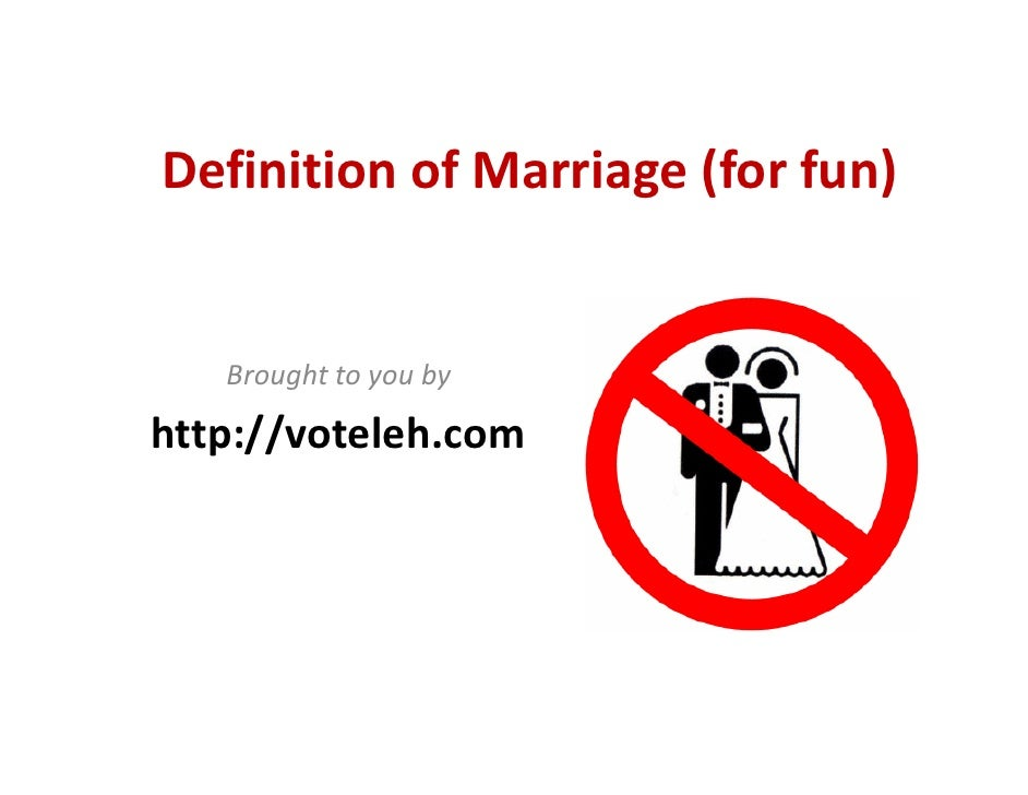 Definition of Marriage (for fun)      Brought to you by  http://voteleh.com