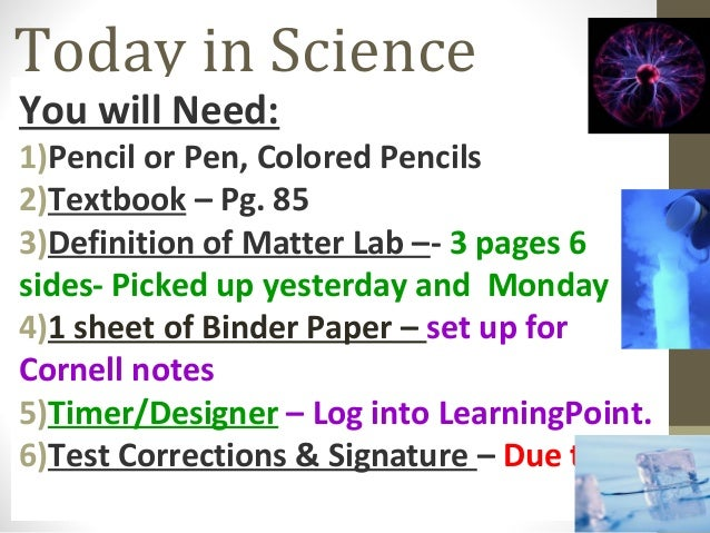 Today in Science You will Need: 1)Pencil or Pen, Colored Pencils 2)Textbook – Pg. 85 3)Definition of Matter Lab –- 3 pages...