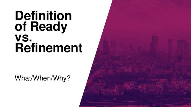 Definition of Ready vs. Refinement What/When/Why?