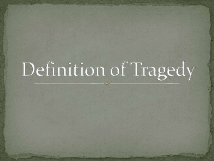 definitions of tragedy Tragedy meaning: 1 a very sad event or situation, especially one involving death  or suffering: 2 a play about death or suffering with a sad end, or this type of play.