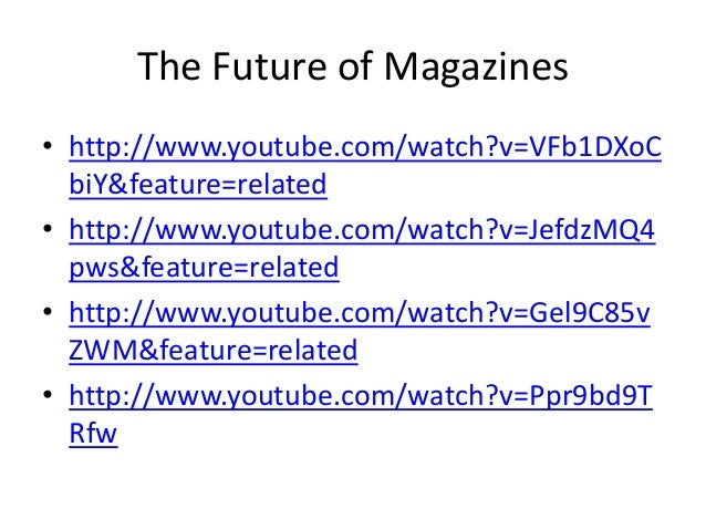 The Future of Magazines• http://www.youtube.com/watch?v=VFb1DXoC  biY&feature=related• http://www.youtube.com/watch?v=Jefd...