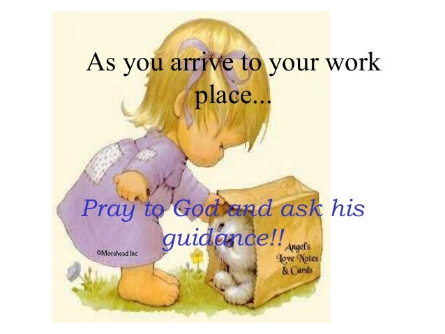 As you arrive to your work place... Pray to God and ask his guidance!!