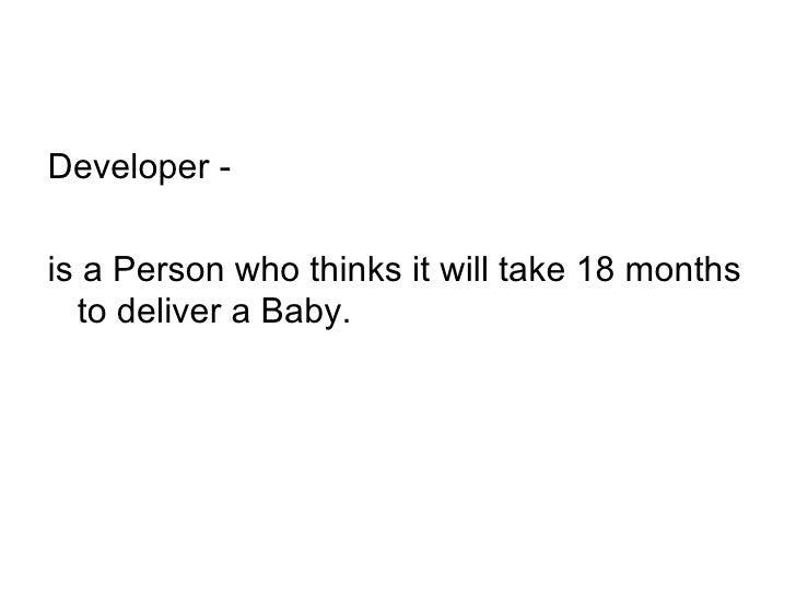 <ul><li>Developer -  </li></ul><ul><li>is a Person who thinks it will take 18 months to deliver a Baby. </li></ul>