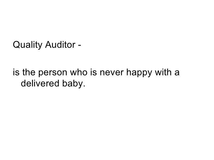 <ul><li>Quality Auditor -  </li></ul><ul><li>is the person who is never happy with a delivered baby.  </li></ul>