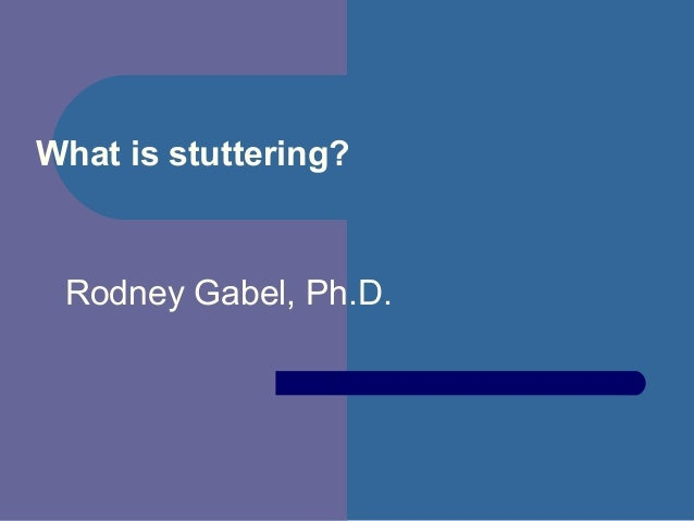What is stuttering?Rodney Gabel, Ph.D.