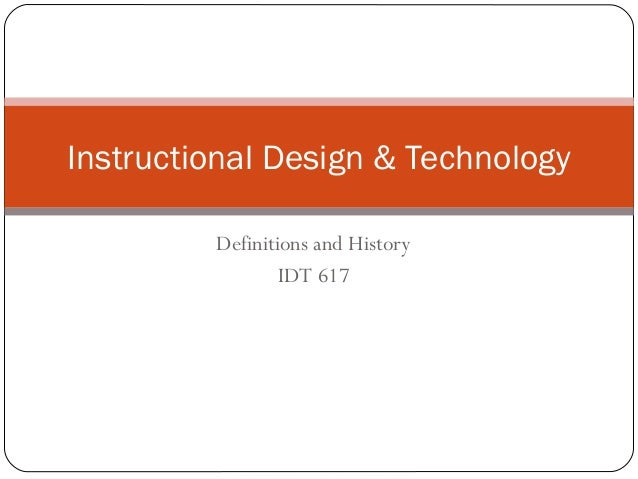Definitions and History IDT 617 Instructional Design & Technology