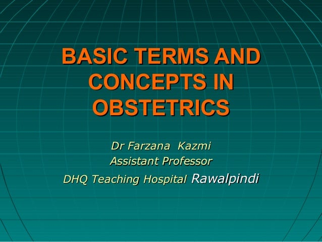 BASIC TERMS AND CONCEPTS IN OBSTETRICS Dr Farzana Kazmi Assistant Professor DHQ Teaching Hospital Rawalpindi