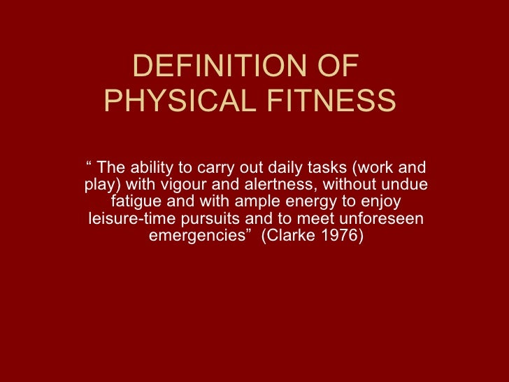"""DEFINITION OF  PHYSICAL FITNESS """"  The ability to carry out daily tasks (work and play) with vigour and alertness, without..."""