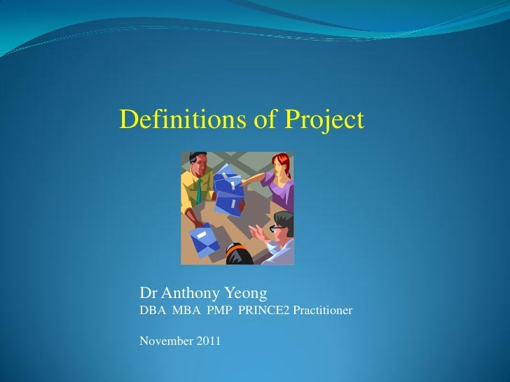 Definitions of Project Dr Anthony Yeong DBA MBA PMP PRINCE2 Practitioner November 2011