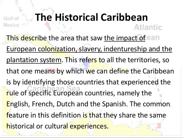 defining the caribbean Caribbean society and culture is distinct and unique it includes our entire way of life: our people, our resources, our geographical and geological features, our institutions, our foods, our norms, values and beliefs.