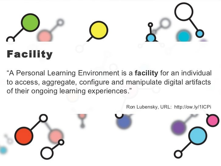 """Facility """" A Personal Learning Environment is a  facility  for an individual to access, aggregate, configure and manipulat..."""