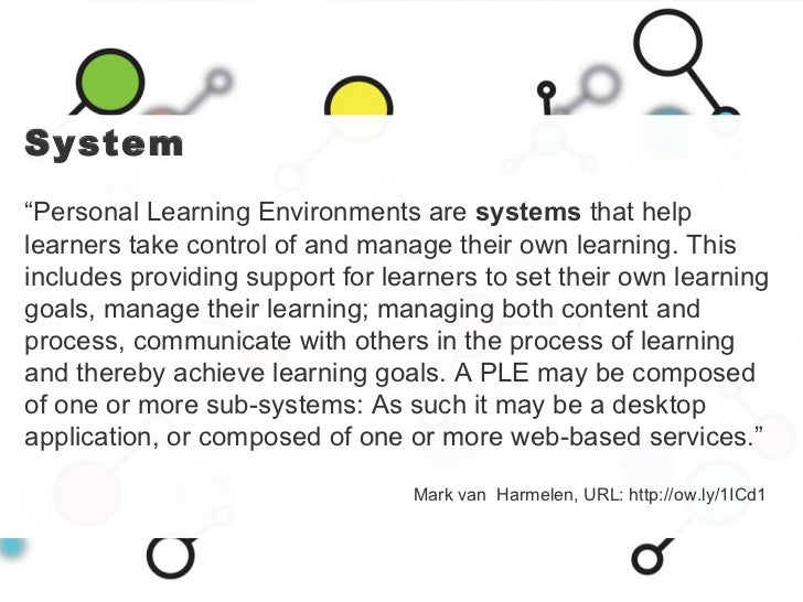 """System """" Personal Learning Environments are  systems  that help learners take control of and manage their own learning. Th..."""