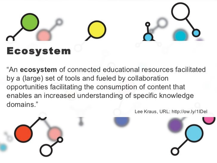 """Ecosystem """" An  ecosystem  of connected educational resources facilitated by a (large) set of tools and fueled by collabor..."""