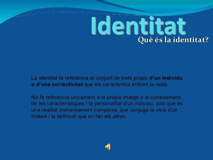 Què és la identitat? La identitat fa referència al conjunt de trets propis  d'un individu o d'una col·lectivitat  que els ...